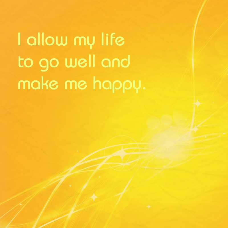 """I allow my life to go well and make me happy."""